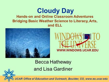 Cloudy Day Becca Hatheway and Lisa Gardiner UCAR Office of Education and Outreach, Boulder, CO, www.eo.ucar.edu Hands-on and Online Classroom Adventures.