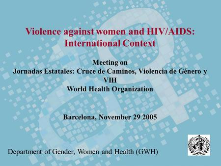 Violence against women and HIV/AIDS: International Context Meeting on Jornadas Estatales: Cruce de Caminos, Violencia de Género y VIH World Health Organization.