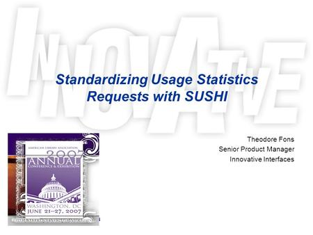 Standardizing Usage Statistics Requests with SUSHI Theodore Fons Senior Product Manager Innovative Interfaces.