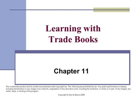 Copyright © Allyn & Bacon 2008 Learning with Trade Books Chapter 11 This multimedia product and its content are protected under copyright law. The following.