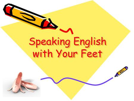 Speaking English with Your Feet Speaking English with Your Feet.