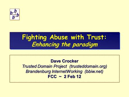 Fighting Abuse with Trust: Enhancing the paradigm Dave Crocker Trusted Domain Project (trusteddomain.org) Brandenburg InternetWorking (bbiw.net) FCC ~