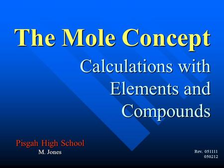 Calculations with Elements and Compounds The Mole Concept Rev. 051111 050212 Pisgah High School M. Jones.