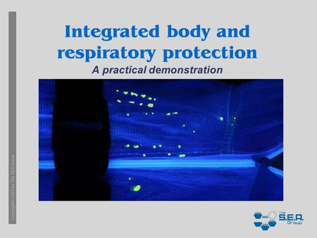 Copyright © 2005 by The SEA Group Integrated body and respiratory protection A practical demonstration.