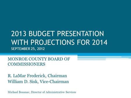 2013 BUDGET PRESENTATION WITH PROJECTIONS FOR 2014 SEPTEMBER 25, 2012 MONROE COUNTY BOARD OF COMMISSIONERS R. LaMar Frederick, Chairman William D. Sisk,