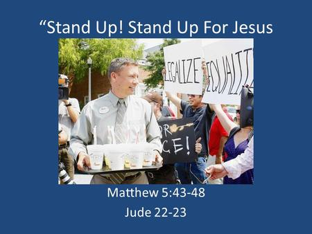 Stand Up! Stand Up For Jesus With Love Matthew 5:43-48 Jude 22-23.