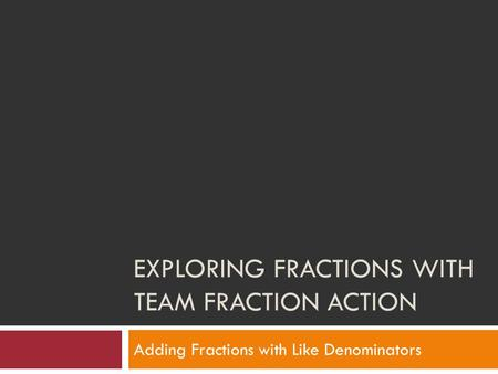 EXPLORING FRACTIONS WITH TEAM FRACTION ACTION Adding Fractions with Like Denominators.