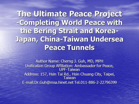 The Ultimate Peace Project -Completing World Peace with the Bering Strait and Korea- Japan, China-Taiwan Undersea Peace Tunnels Author Name: Cherng J.