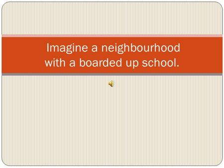 Imagine a neighbourhood with a boarded up school..