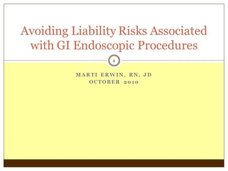 MARTI ERWIN, RN, JD OCTOBER 2010 1 Avoiding Liability Risks Associated with GI Endoscopic Procedures.