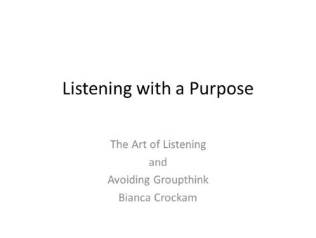 Listening with a Purpose The Art of Listening and Avoiding Groupthink Bianca Crockam.