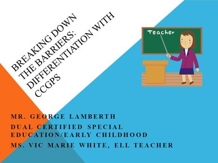 BREAKING DOWN THE BARRIERS: DIFFERENTIATION WITH CCGPS MR. GEORGE LAMBERTH DUAL CERTIFIED SPECIAL EDUCATION/EARLY CHILDHOOD MS. VIC MARIE WHITE, ELL TEACHER.