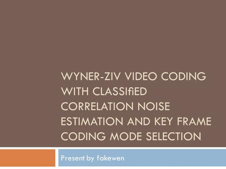 WYNER-ZIV VIDEO CODING WITH CLASSIED CORRELATION NOISE ESTIMATION AND KEY FRAME CODING MODE SELECTION Present by fakewen.