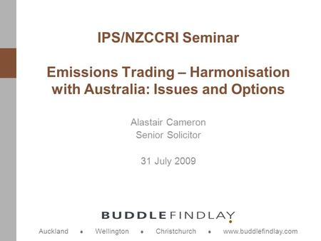 Auckland Wellington Christchurch www.buddlefindlay.com Alastair Cameron Senior Solicitor 31 July 2009 IPS/NZCCRI Seminar Emissions Trading – Harmonisation.