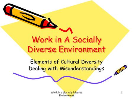 Work in a Socially Diverse Environment 1 Work in A Socially Diverse Environment Elements of Cultural Diversity Dealing with Misunderstandings.