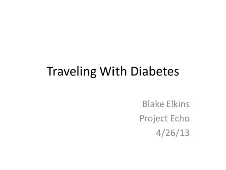 Traveling With Diabetes Blake Elkins Project Echo 4/26/13.