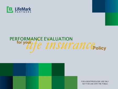 Policy life insurance PERFORMANCE EVALUATION for your FOR AGENT/PRODUCER USE ONLY. NOT FOR USE WITH THE PUBLIC.