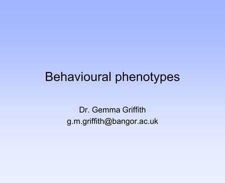 Behavioural phenotypes Dr. Gemma Griffith