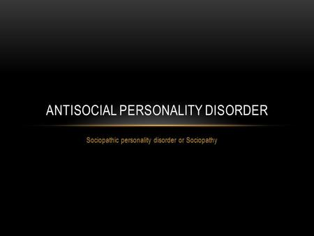 Sociopathic personality disorder or Sociopathy ANTISOCIAL PERSONALITY DISORDER.