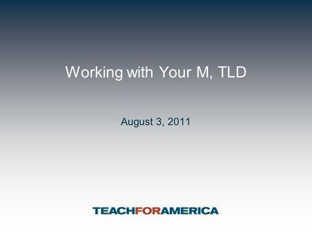 Working with Your M, TLD August 3, 2011. 2 First 8 Weeks Priorities for CMs 1. Forging authentic relationships with students, families, colleagues and.