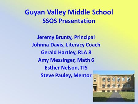 Guyan Valley Middle School SSOS Presentation Jeremy Brunty, Principal Johnna Davis, Literacy Coach Gerald Hartley, RLA 8 Amy Messinger, Math 6 Esther Nelson,