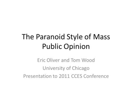 The Paranoid Style of Mass Public Opinion Eric Oliver and Tom Wood University of Chicago Presentation to 2011 CCES Conference.