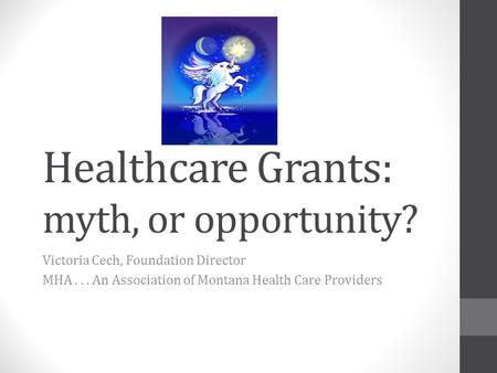 Healthcare Grants: myth, or opportunity? Victoria Cech, Foundation Director MHA... An Association of Montana Health Care Providers.