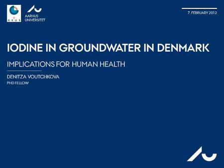 DENITZA VOUTCHKOVA PHD FELLOW AARHUS UNIVERSITET 7. FEBRUARY 2012 IODINE IN GROUNDWATER IN DENMARK IMPLICATIONS FOR HUMAN HEALTH AU.