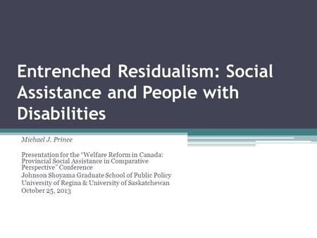 Entrenched Residualism: Social Assistance and People with Disabilities Michael J. Prince Presentation for the Welfare Reform in Canada: Provincial Social.