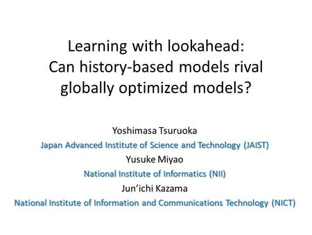 Learning with lookahead: Can history-based models rival globally optimized models? Yoshimasa Tsuruoka Japan Advanced Institute of Science and Technology.