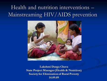 Health and nutrition interventions – Mainstreaming HIV/AIDS prevention Lakshmi Durga Chava State Project Manager (Health & Nutrition) Society for Elimination.