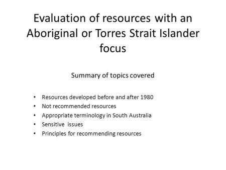 Evaluation of resources with an Aboriginal or Torres Strait Islander focus Summary of topics covered Resources developed before and after 1980 Not recommended.