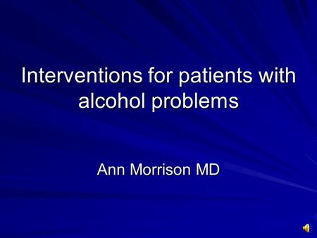 Interventions for patients with alcohol problems Ann Morrison MD.