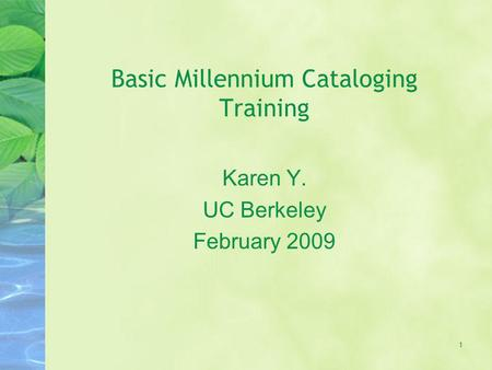 Basic Millennium Cataloging Training Karen Y. UC Berkeley February 2009 1.