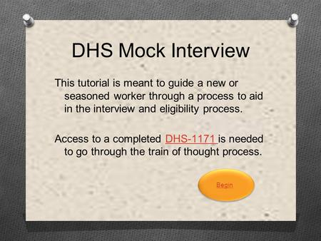 DHS Mock Interview Begin This tutorial is meant to guide a new or seasoned worker through a process to aid in the interview and eligibility process. Access.
