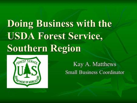 Doing Business with the USDA Forest Service, Southern Region Doing Business with the USDA Forest Service, Southern Region Kay A. Matthews Small Business.