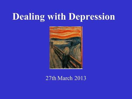 Dealing with Depression 27th March 2013. Praise be to the God and father of our lord Jesus Christ, the Father of compassion and the God of all comfort,