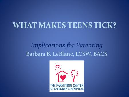 WHAT MAKES TEENS TICK? Implications for Parenting Barbara B. LeBlanc, LCSW, BACS.