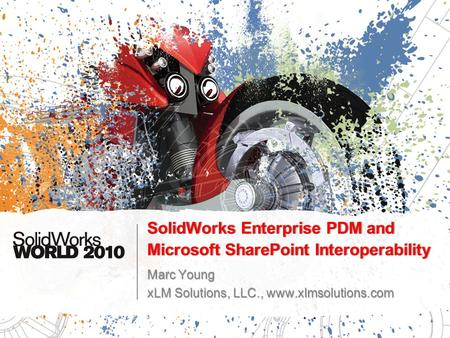 SolidWorks Enterprise PDM and Microsoft SharePoint Interoperability Marc Young xLM Solutions, LLC., www.xlmsolutions.com.