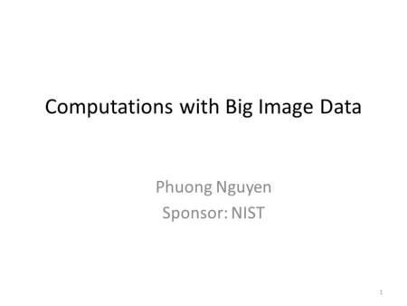 Computations with Big Image Data Phuong Nguyen Sponsor: NIST 1.