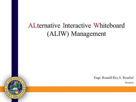 ALternative Interactive Whiteboard (ALIW) Management Engr. Ronald Rey S. Resabal Presenter.