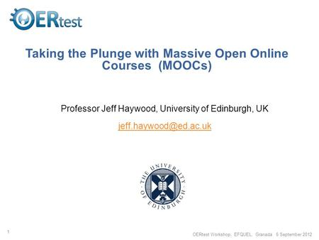Taking the Plunge with Massive Open Online Courses (MOOCs) Professor Jeff Haywood, University of Edinburgh, UK 1 OERtest Workshop,