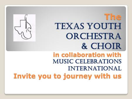 The Texas Youth orchestra & Choir in collaboration with Music celebrations international Invite you to journey with us The Texas Youth orchestra & Choir.