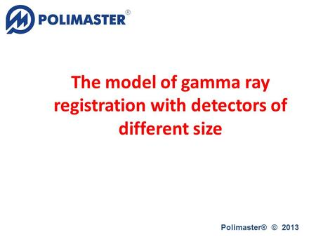 The model of gamma ray registration with detectors of different size Polimaster® © 2013.