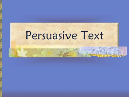 Persuasive Text. How do writers persuade their audience?