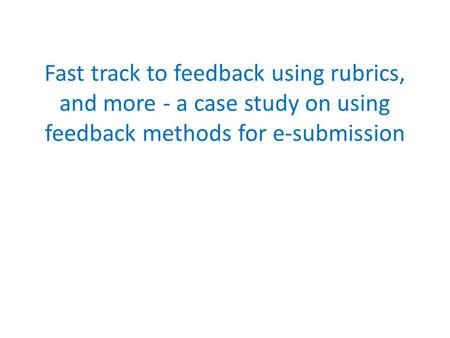 Fast track to feedback using rubrics, and more - a case study on using feedback methods for e-submission.