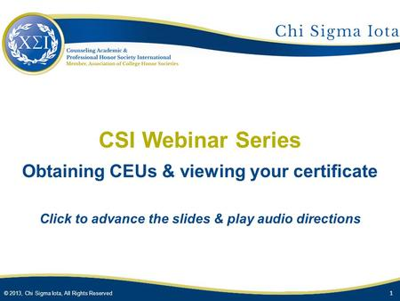 © 2013, Chi Sigma Iota, All Rights Reserved CSI Webinar Series Obtaining CEUs & viewing your certificate Click to advance the slides & play audio directions.