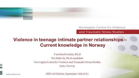 Violence in teenage intimate partner relationships – Current knowledge in Norway Carolina Øverlien, Ph.D Per Hellevik, Ph.D candidate Norwegian Centre.
