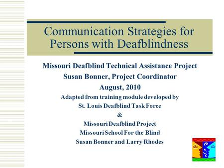 Communication Strategies for Persons with Deafblindness Missouri Deafblind Technical Assistance Project Susan Bonner, Project Coordinator August, 2010.