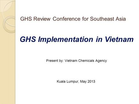 GHS Implementation in Vietnam Present by: Vietnam Chemicals Agency Kuala Lumpur, May 2013 GHS Review Conference for Southeast Asia.